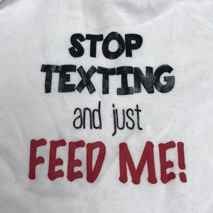 Stop Texting and just Feed Me Onesie 6-9 mo